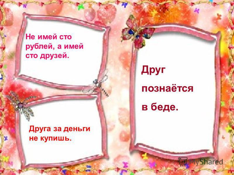 Не имей сто рублей, а имей сто друзей. Друга за деньги не купишь. Друг познаётся в беде.