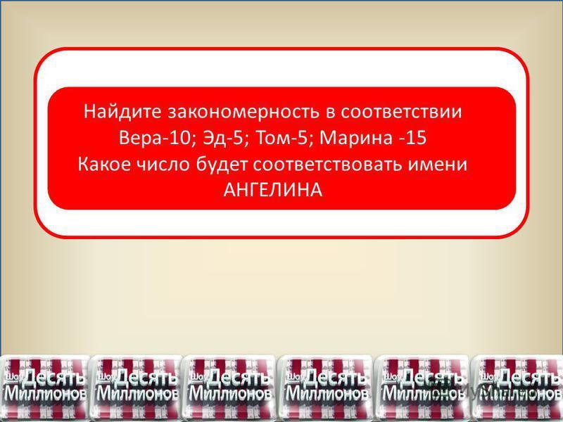 Найдите закономерность в соответствии Вера-10; Эд-5; Том-5; Марина -15 Какое число будет соответствовать имени АНГЕЛИНА