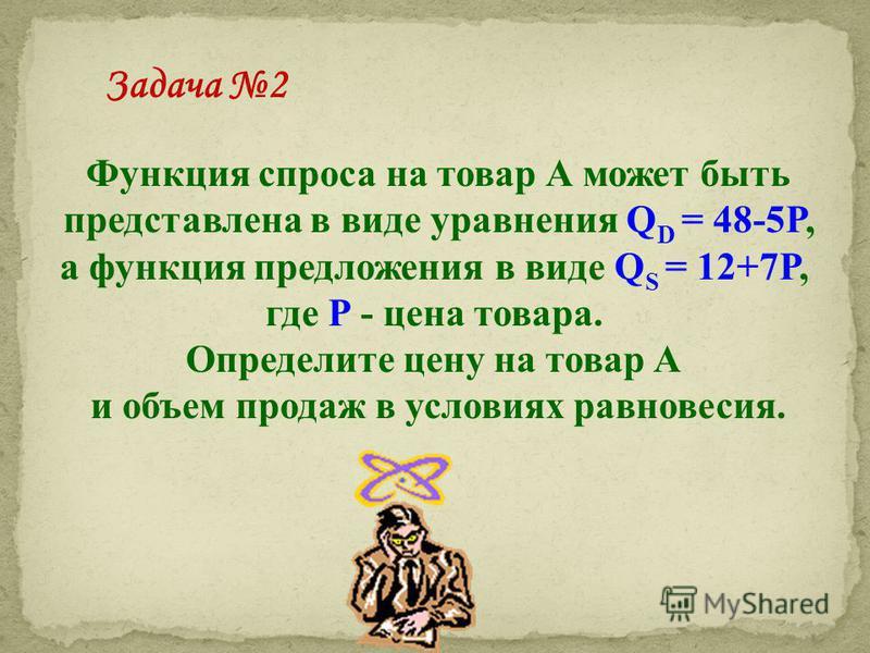 Функция спроса на товар А может быть представлена в виде уравнения Q D = 48-5P, а функция предложения в виде Q S = 12+7P, где Р - цена товара. Определите цену на товар А и объем продаж в условиях равновесия. Задача 2