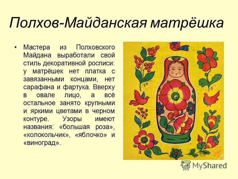 Полхов-Майданская матрёшка Мастера из Полховского Майдана выработали свой стиль декоративной росписи: у матрёшек нет платка с завязанными концами, нет сарафана и фартука. Вверху в овале лицо, а всё остальное занято крупными и яркими цветами в черном