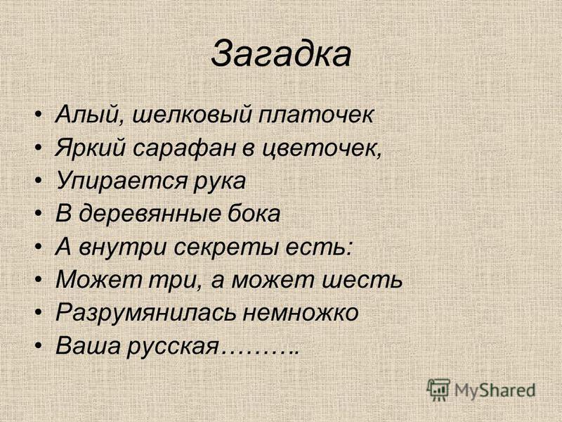 Загадка Алый, шелковый платочек Яркий сарафан в цветочек, Упирается рука В деревянные бока А внутри секреты есть: Может три, а может шесть Разрумянилась немножко Ваша русская……….