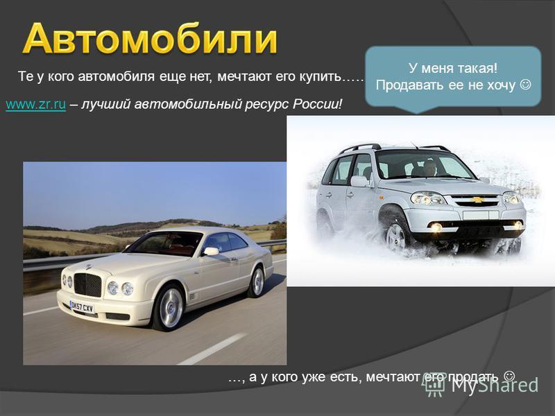 Те у кого автомобиля еще нет, мечтают его купить…… …, а у кого уже есть, мечтают его продать У меня такая! Продавать ее не хочу www.zr.ruwww.zr.ru – лучший автомобильный ресурс России!