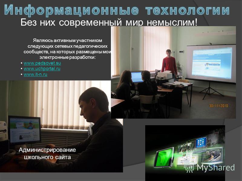 Без них современный мир немыслим! Являюсь активным участником следующих сетевых педагогических сообществ, на которых размещены мои электронные разработки: www.pedsovet.su www.uchportal.ru www.it-n.ru Администрирование школьного сайта