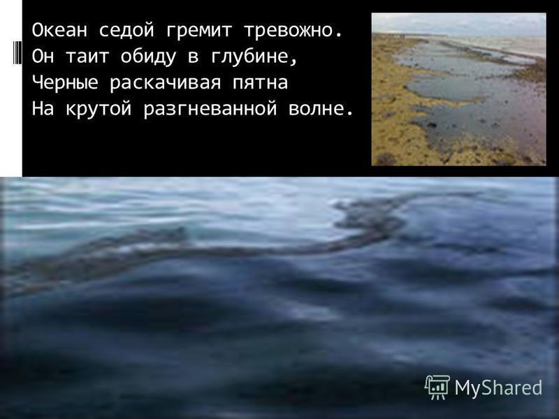 Океан седой гремит тревожно. Он таит обиду в глубине, Черные раскачивая пятна На крутой разгневанной волне.