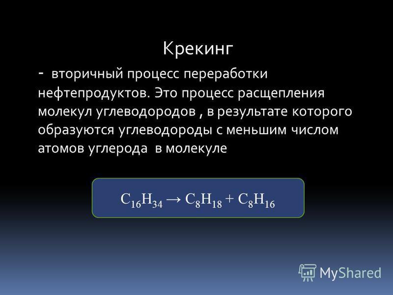 Крекинг - вторичный процесс переработки нефтепродуктов. Это процесс расщепления молекул углеводородов, в результате которого образуются углеводороды с меньшим числом атомов углерода в молекуле С 16 Н 34 С 8 Н 18 + С 8 Н 16