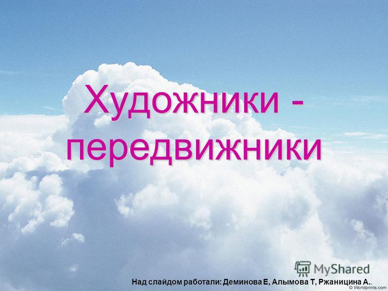 Художники - передвижники Над слайдом работали: Деминова Е, Алымова Т, Ржаницина А..