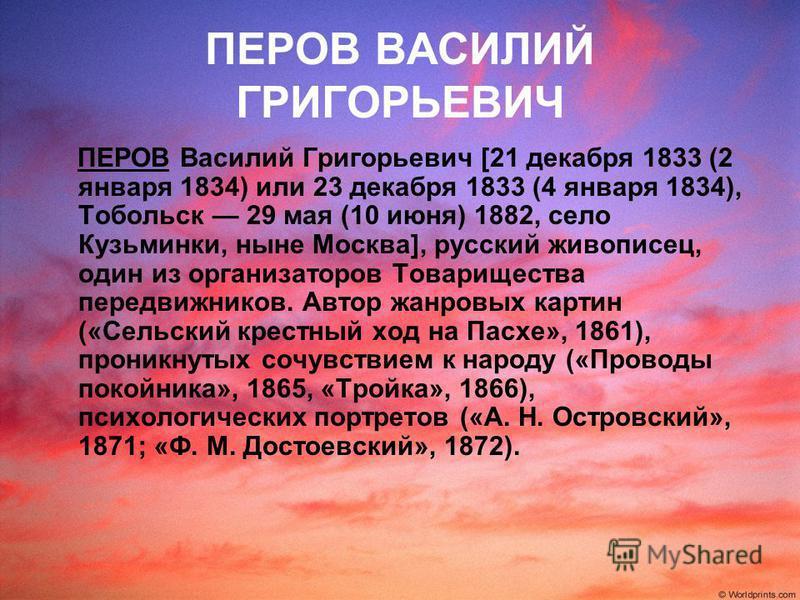 ПЕРОВ ВАСИЛИЙ ГРИГОРЬЕВИЧ ПЕРОВ Василий Григорьевич [21 декабря 1833 (2 января 1834) или 23 декабря 1833 (4 января 1834), Тобольск 29 мая (10 июня) 1882, село Кузьминки, ныне Москва], русский живописец, один из организаторов Товарищества передвижнико