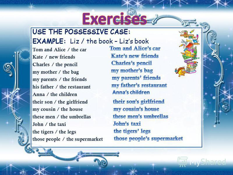 USE THE POSSESSIVE CASE: EXAMPLE: Liz / the book – Lizs book Tom and Alice / the car Kate / new friends Charles / the pencil my mother / the bag my parents / the friends his father / the restaurant Anna / the children their son / the girlfriend my co
