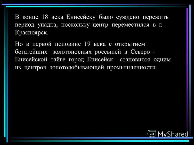 В конце 18 века Енисейску было суждено пережить период упадка, поскольку центр переместился в г. Красноярск. Но в первой половине 19 века с открытием богатейших золотоносных россыпей в Северо – Енисейской тайге город Енисейск становится одним из цент
