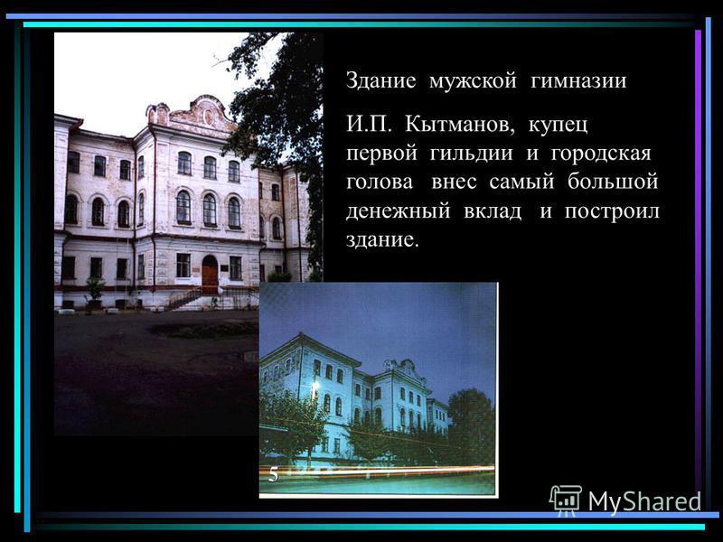 Здание мужской гимназии И.П. Кытманов, купец первой гильдии и городская голова внес самый большой денежный вклад и построил здание.