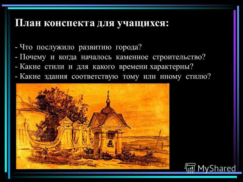 План конспекта для учащихся: - Что послужило развитию города? - Почему и когда началось каменное строительство? - Какие стили и для какого времени характерны? - Какие здания соответствую тому или иному стилю?
