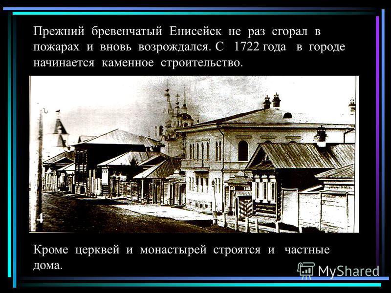 Прежний бревенчатый Енисейск не раз сгорал в пожарах и вновь возрождался. С 1722 года в городе начинается каменное строительство. Кроме церквей и монастырей строятся и частные дома.