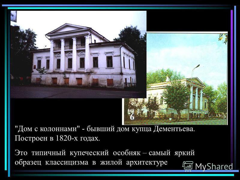 Дом с колоннами - бывший дом купца Дементьева. Построен в 1820-х годах. Это типичный купеческий особняк – самый яркий образец классицизма в жилой архитектуре