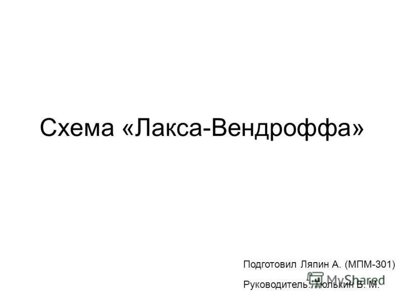 Схема «Лакса-Вендроффа» Руководитель: Тюлькин Б. М. Подготовил Ляпин А. (МПМ-301)