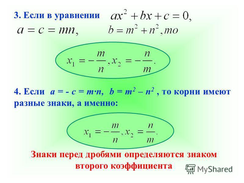 3. Если в уравнении 4. Если а = - с = m·n, b = m 2 – n 2, то корни имеют разные знаки, а именно: Знаки перед дробями определяются знаком второго коэффициента