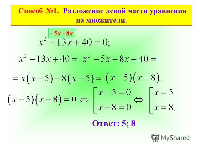 Способ 1. Разложение левой части уравнения на множители. Ответ: 5; 8 - 5 х - 8 х
