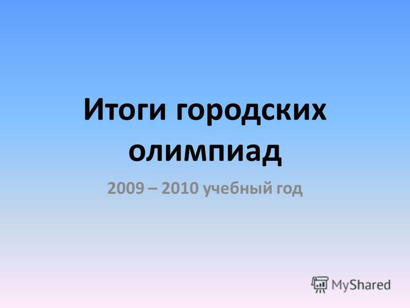 Итоги городских олимпиад 2009 – 2010 учебный год