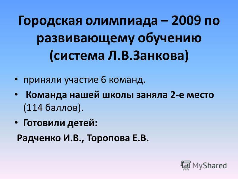 Городская олимпиада – 2009 по развивающему обучению (система Л.В.Занкова) приняли участие 6 команд. Команда нашей школы заняла 2-е место (114 баллов). Готовили детей: Радченко И.В., Торопова Е.В.
