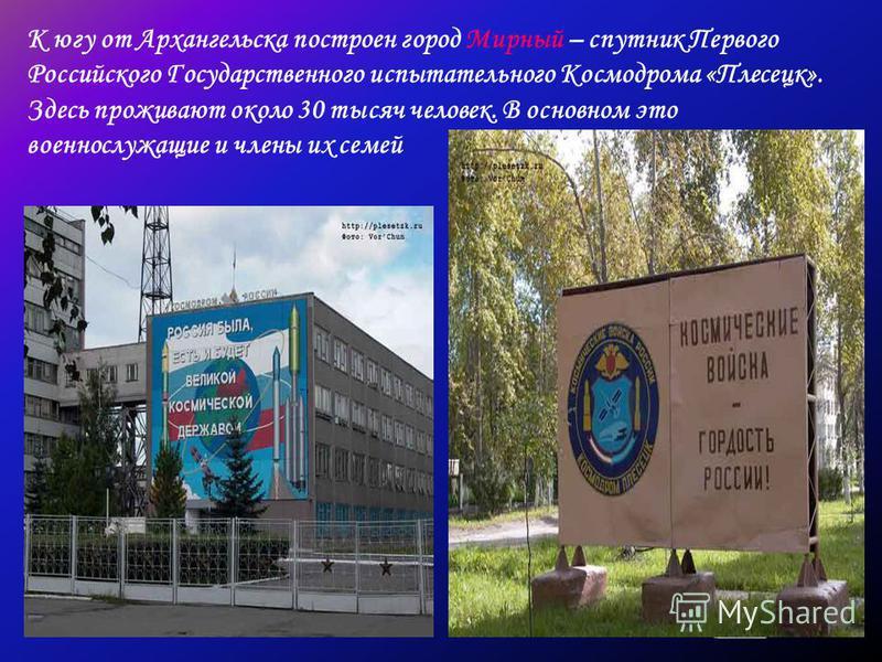 К югу от Архангельска построен город Мирный – спутник Первого Российского Государственного испытательного Космодрома «Плесецк». Здесь проживают около 30 тысяч человек. В основном это военнослужащие и члены их семей