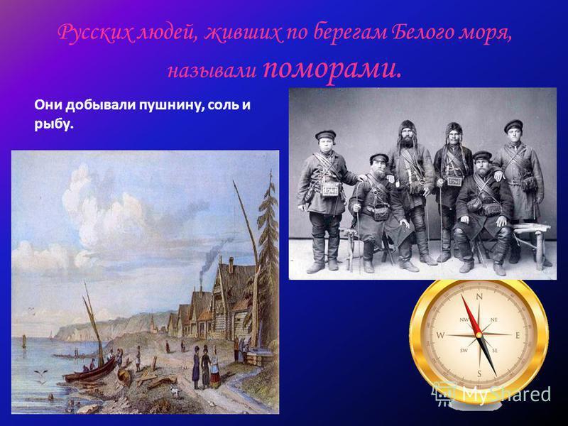 Русских людей, живших по берегам Белого моря, называли поморами. Они добывали пушнину, соль и рыбу.