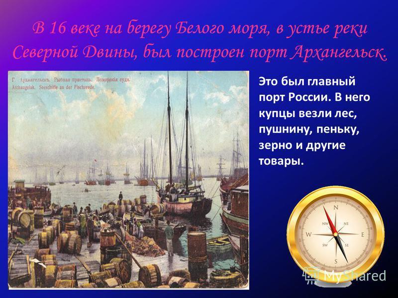 В 16 веке на берегу Белого моря, в устье реки Северной Двины, был построен порт Архангельск. Это был главный порт России. В него купцы везли лес, пушнину, пеньку, зерно и другие товары.