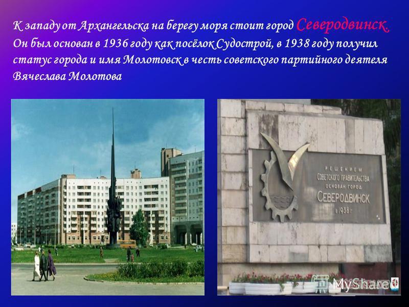 К западу от Архангельска на берегу моря стоит город Северодвинск. Он был основан в 1936 году как посёлок Судострой, в 1938 году получил статус города и имя Молотовск в честь советского партийного деятеля Вячеслава Молотова