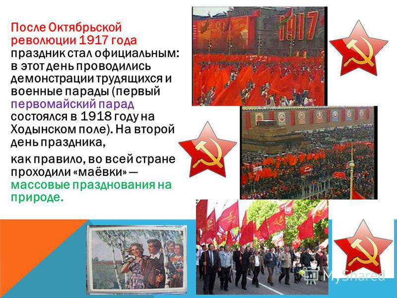 После Октябрьской революции 1917 года праздник стал официальным: в этот день проводились демонстрации трудящихся и военные парады (первый первомайский парад состоялся в 1918 году на Ходынском поле). На второй день праздника, как правило, во всей стра