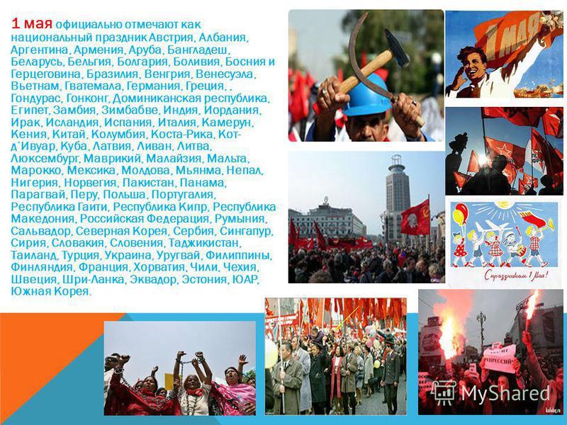 1 мая официально отмечают как национальный праздник Австрия, Албания, Аргентина, Армения, Аруба, Бангладеш, Беларусь, Бельгия, Болгария, Боливия, Босния и Герцеговина, Бразилия, Венгрия, Венесуэла, Вьетнам, Гватемала, Германия, Греция,, Гондурас, Гон