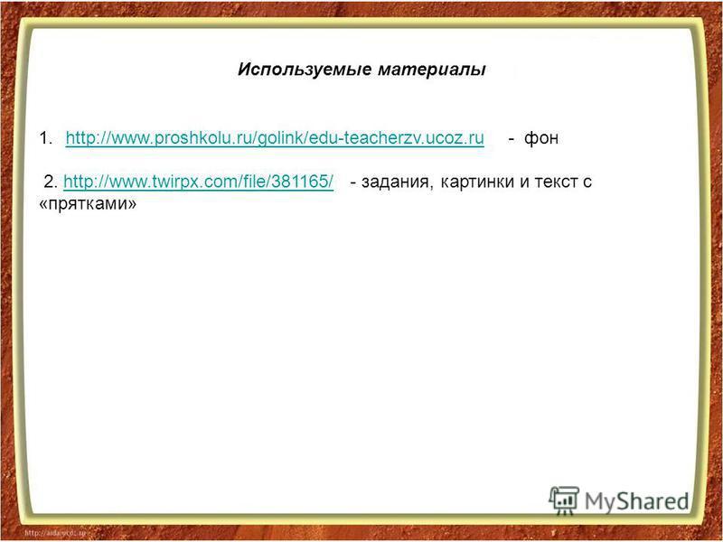 Используемые материалы 1.http://www.proshkolu.ru/golink/edu-teacherzv.ucoz.ru - фонhttp://www.proshkolu.ru/golink/edu-teacherzv.ucoz.ru 2. http://www.twirpx.com/file/381165/ - задания, картинки и текст с «прятками»http://www.twirpx.com/file/381165/