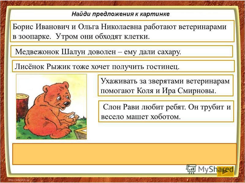 Найди предложения к картинке Слон Рави любит ребят. Он трубит и весело машет хоботом. Ухаживать за зверятами ветеринарам помокают Коля и Ира Смирновы. Лисёнок Рыжик тоже хочет получить гостинец.. Медвежонок Шалун доволен – ему дали сахару. Борис Иван
