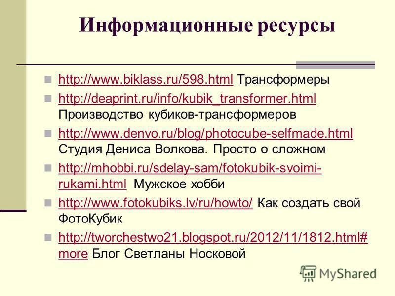 Информационные ресурсы http://www.biklass.ru/598. html Трансформеры http://www.biklass.ru/598. html http://deaprint.ru/info/kubik_transformer.html Производство кубиков-трансформеров http://deaprint.ru/info/kubik_transformer.html http://www.denvo.ru/b