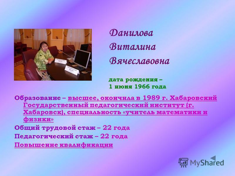 Данилова Виталина Вячеславовна дата рождения – 1 июня 1966 года Образование – высшее, окончила в 1989 г. Хабаровский Государственный педагогический институт (г. Хабаровск), специальность «учитель математики и физики»высшее, окончила в 1989 г. Хабаров