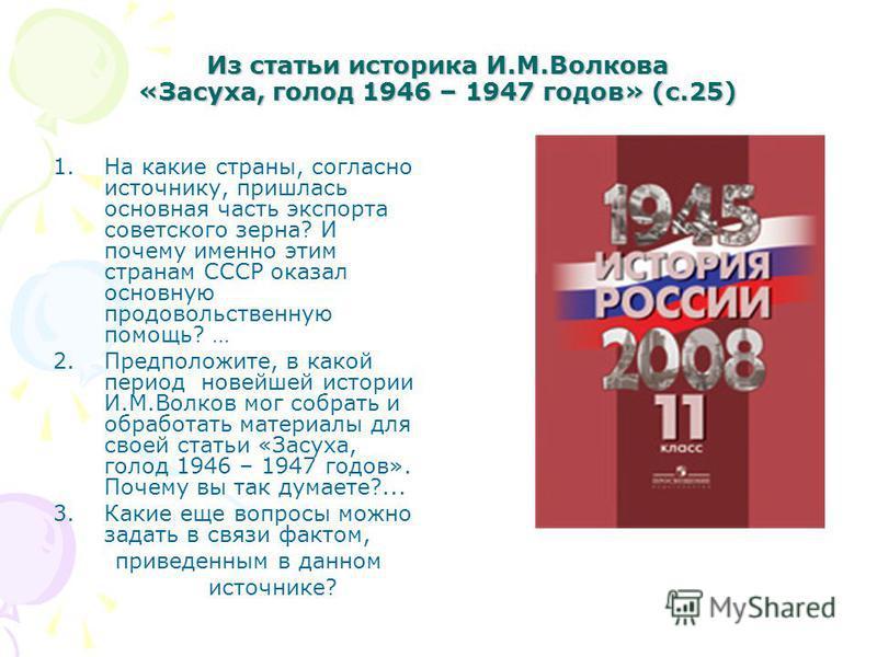 Из статьи историка И.М.Волкова «Засуха, голод 1946 – 1947 годов» (с.25) 1. На какие страны, согласно источнику, пришлась основная часть экспорта советского зерна? И почему именно этим странам СССР оказал основную продовольственную помощь? … 2.Предпол