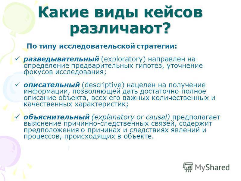 Какие виды кейсов различают? По типу исследовательской стратегии: разведывательный (exploratory) направлен на определение предварительных гипотез, уточнение фокусов исследования; описательный (descriptive) нацелен на получение информации, позволяющей