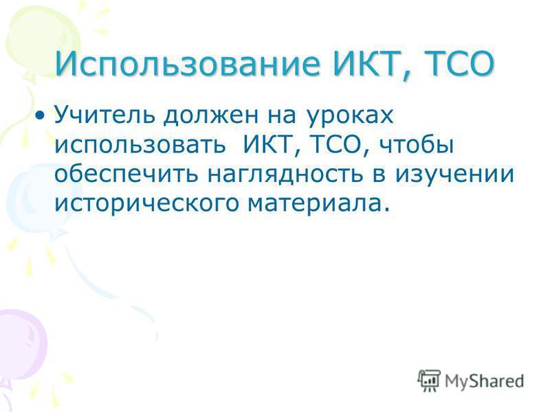 Использование ИКТ, ТСО Учитель должен на уроках использовать ИКТ, ТСО, чтобы обеспечить наглядность в изучении исторического материала.