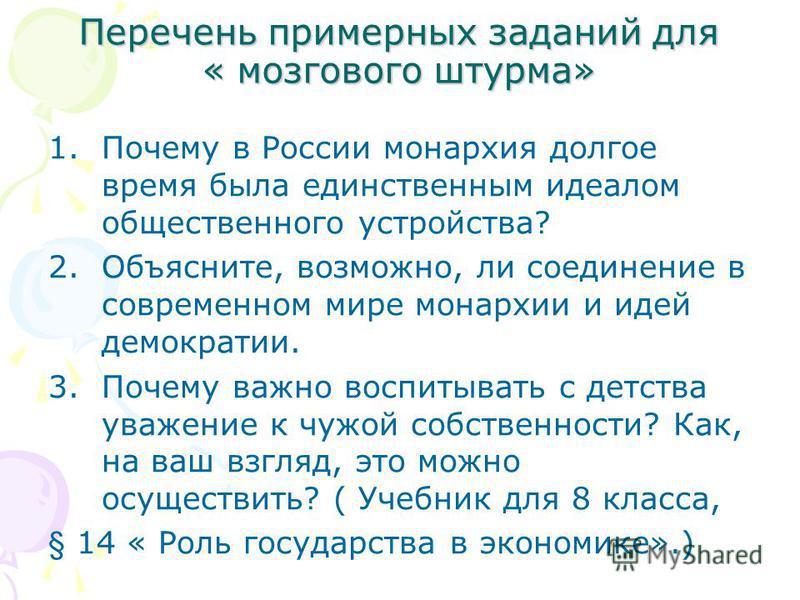Перечень примерных заданий для « мозгового штурма» 1. Почему в России монархия долгое время была единственным идеалом общественного устройства? 2.Объясните, возможно, ли соединение в современном мире монархии и идей демократии. 3. Почему важно воспит