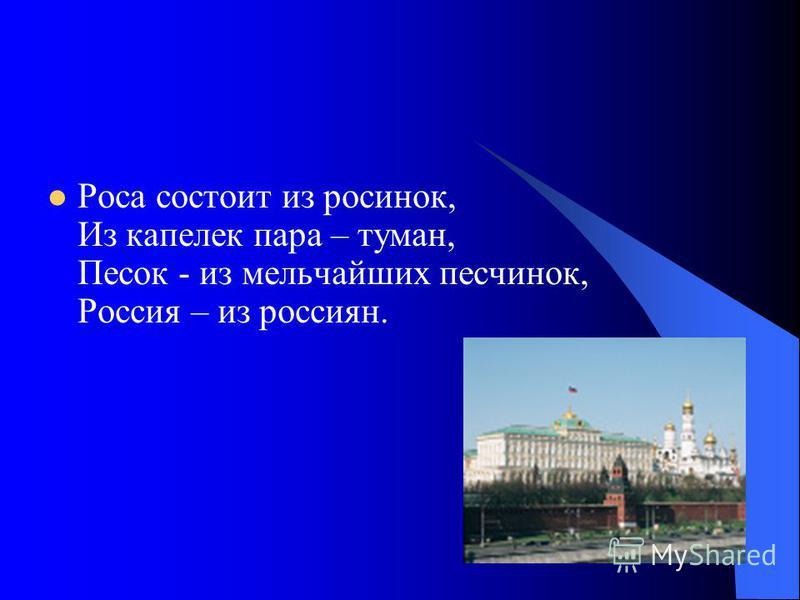 Роса состоит из росинок, Из капелек пара – туман, Песок - из мельчайших песчинок, Россия – из россиян.