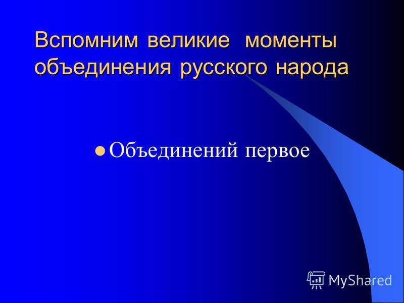 Вспомним великие моменты объединения русского народа Объединений первое