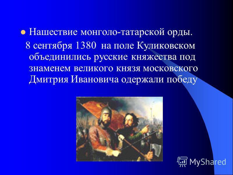 Нашествие монголо-татарской орды. 8 сентября 1380 на поле Куликовском объединились русские княжества под знаменем великого князя московского Дмитрия Ивановича одержали победу