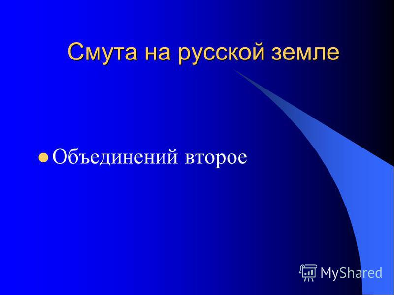 Смута на русской земле Объединений второе