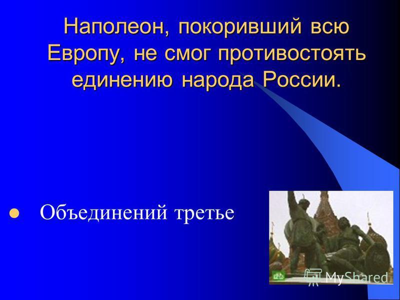 Наполеон, покоривший всю Европу, не смог противостоять единению народа России. Объединений третье