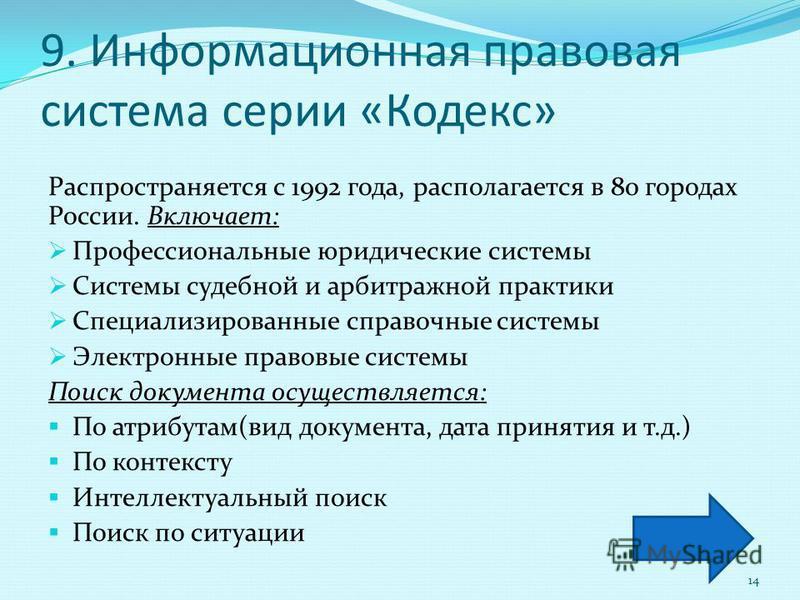 9. Информационная правовая система серии «Кодекс» Распространяется с 1992 года, располагается в 80 городах России. Включает: Профессиональные юридические системы Системы судебной и арбитражной практики Специализированные справочные системы Электронны