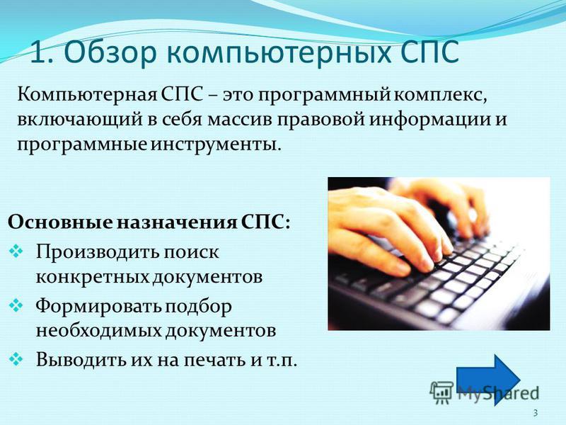 1. Обзор компьютерных СПС Компьютерная СПС – это программный комплекс, включающий в себя массив правовой информации и программные инструменты. Основные назначения СПС: Производить поиск конкретных документов Формировать подбор необходимых документов