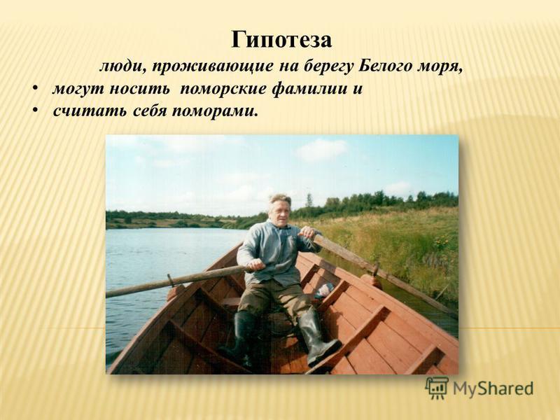 Гипотеза люди, проживающие на берегу Белого моря, могут носить поморские фамилии и считать себя поморами.