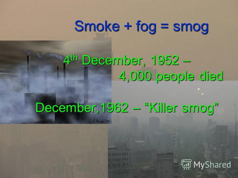 Smoke + fog = smog 4 th December, 1952 – 4,000 people died December,1962 – Killer smog Smoke + fog = smog 4 th December, 1952 – 4,000 people died December,1962 – Killer smog
