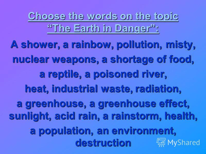 Choose the words on the topic The Earth in Danger: A shower, a rainbow, pollution, misty, nuclear weapons, a shortage of food, a reptile, a poisoned river, heat, industrial waste, radiation, a greenhouse, a greenhouse effect, sunlight, acid rain, a r