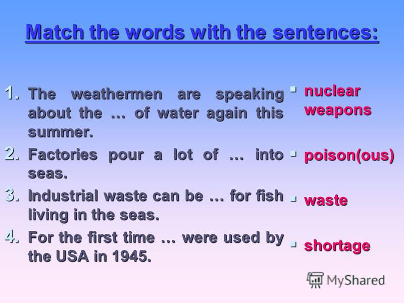 Match the words with the sentences: 1. The weathermen are speaking about the … of water again this summer. 2. Factories pour a lot of … into seas. 3. Industrial waste can be … for fish living in the seas. 4. For the first time … were used by the USA