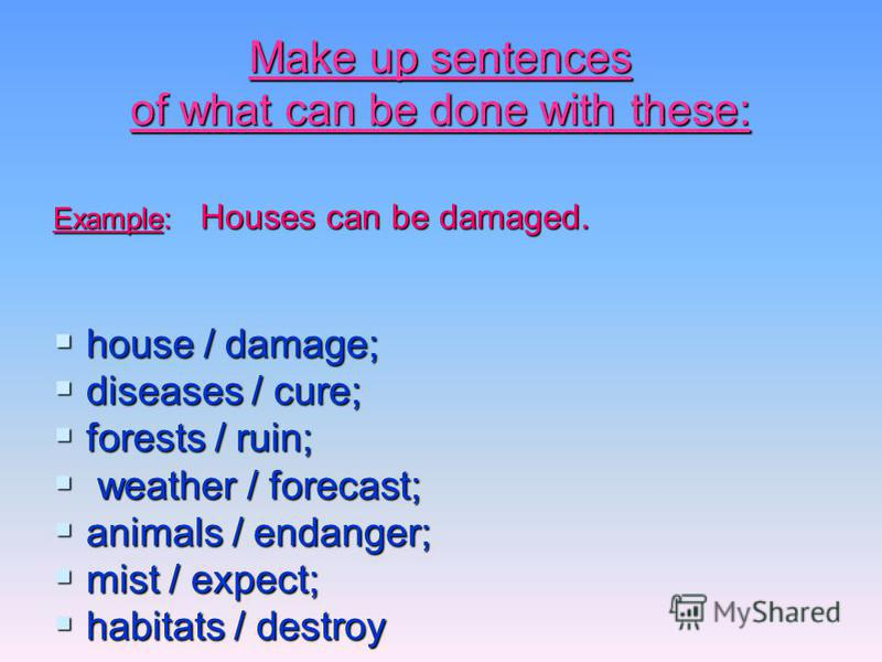 Make up sentences of what can be done with these: Example: Houses can be damaged. house / damage; house / damage; diseases / cure; diseases / cure; forests / ruin; forests / ruin; weather / forecast; weather / forecast; animals / endanger; animals /
