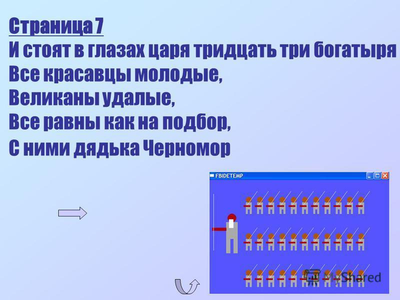 Страница 7 И стоят в глазах царя тридцать три богатыря Все красавцы молодые, Великаны удалые, Все равны как на подбор, С ними дядька Черномор