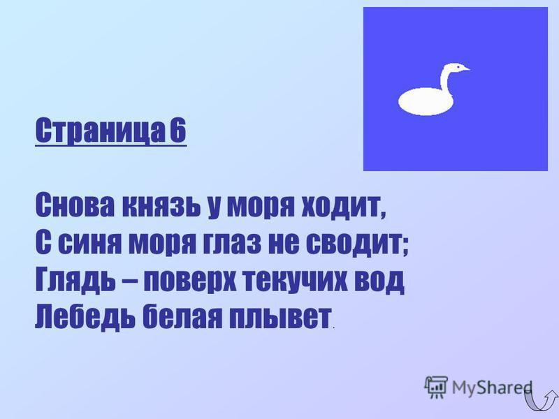 Страница 6 Снова князь у моря ходит, С синя моря глаз не сводит; Глядь – поверх текучих вод Лебедь белая плывет.